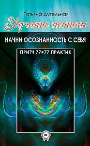 Татьяна Дугельная -Звучание истины. Начни осознанность с себя