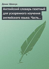 Денис Шевчук -Английский словарь газетный для ускоренного изучения английского языка. Часть 1 (2500 слов)