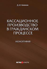 Дмитрий Ковтков - Кассационное производство в гражданском процессе
