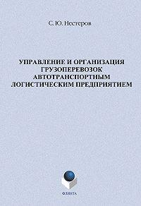 С. Ю. Нестеров - Управление и организация грузоперевозок автотранспортным логистическим предприятием