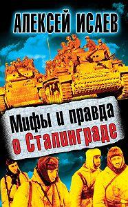 Алексей Исаев -Мифы и правда о Сталинграде
