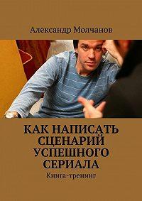 Александр Молчанов -Как написать сценарий успешного сериала