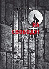 Сергей Аскетин - На свободу!