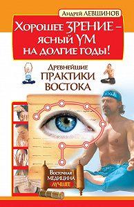 Андрей Левшинов -Хорошее зрение – ясный ум на долгие годы! Древнейшие практики Востока