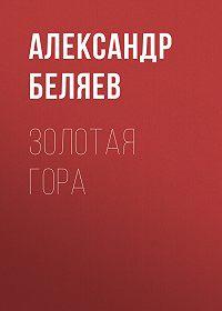 Александр Беляев -Золотая гора
