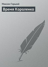 Максим Горький -Время Короленко