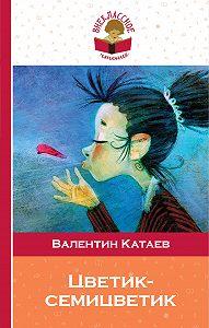 Валентин Петрович Катаев -Цветик-семицветик