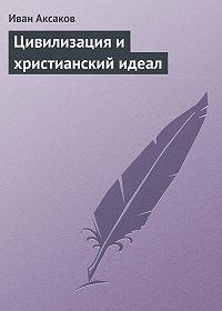 Иван Аксаков - Цивилизация и христианский идеал
