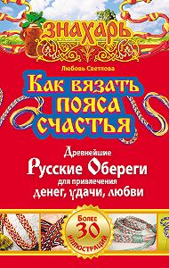 Любовь Светлова -Как вязать пояса счастья. Древнейшие русские обереги для привлечения денег, удачи, любви