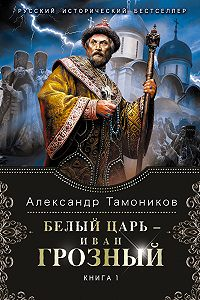 Александр Тамоников -Белый царь – Иван Грозный. Книга 1