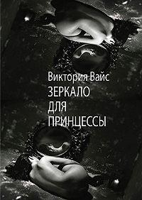 Виктория Вайс -Зеркало для Принцессы