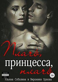 Ульяна Павловна Соболева -Плачь, принцесса, плачь