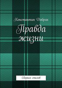 Константин Добряк -Правда жизни. Сборник стихов
