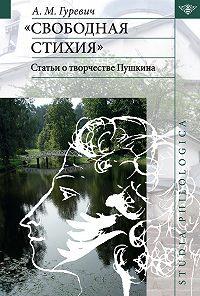 Александр Гуревич -«Свободная стихия». Статьи о творчестве Пушкина