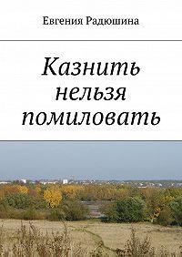 Евгения Радюшина -Казнить нельзя помиловать