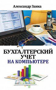Александр Заика -Бухгалтерский учет на компьютере
