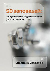 Эмелиана Светлова -50 заповедей: смарткодекс эффективного руководителя