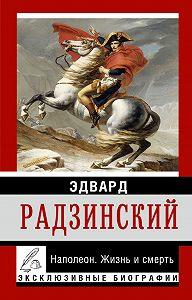 Эдвард Радзинский - Наполеон. Жизнь и смерть