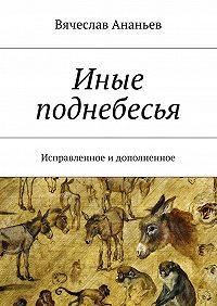 Вячеслав Ананьев -Иные поднебесья. Исправленное идополненное