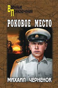 Михаил  Черненок - Роковое место