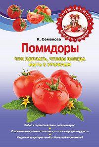 Клавдия Аристарховна Семенова -Помидоры. Что сделать, чтобы всегда быть с урожаем