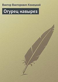 Виктор Конецкий -Огурец навырез