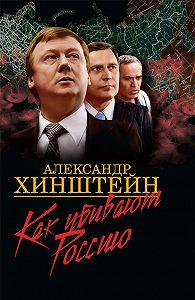 Александр Хинштейн -Как убивают Россию