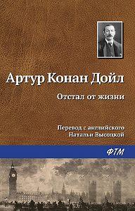 Артур Конан Дойл -Отстал от жизни