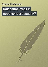 Аурика Луковкина -Как относиться к переменам в жизни?