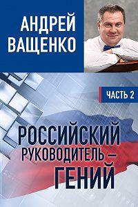 Андрей Ващенко -Российский руководитель – гений. Часть 2