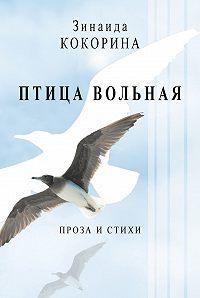 Зинаида Кокорина -Птица вольная. Проза и стихи