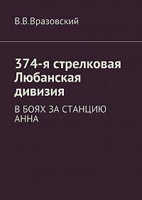 Виктор Владимирович Вразовский -374-я стрелковая Любанская дивизия. Вбоях за станцию Анна