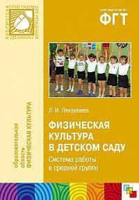 Л. И. Пензулаева - Физическая культура в детском саду. Система работы в средней группе