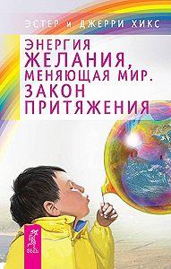 Джерри Хикс -Энергия желания, меняющая мир. Закон Притяжения