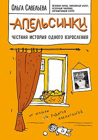 Ольга Александровна Савельева -Апельсинки. Честная история одного взросления