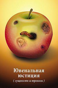 Коллектив Авторов -Ювенальная юстиция (сущность и тревоги). Материалы круглого стола