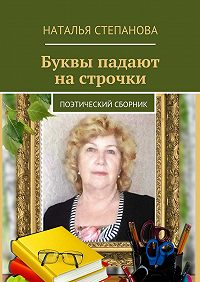 Наталья Степанова - Буквы падают на строчки. поэтический сборник