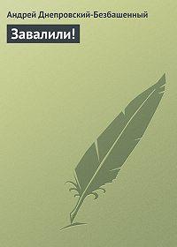 Андрей Днепровский-Безбашенный -Завалили!