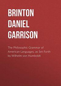 Daniel G. (Daniel Garrison) Brinton -The Philosophic Grammar of American Languages, as Set Forth by Wilhelm von Humboldt