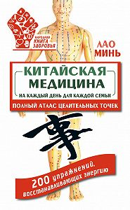 Лао Минь -Китайская медицина на каждый день для каждой семьи. Полный атлас целительных точек. 200 упражнений, восстанавливающих энергию