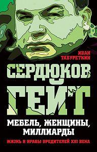 Иван Табуреткин -Сердюков гейт. Мебель, женщины, миллиарды. Жизнь и нравы вредителей XXI века