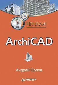 Андрей Орлов - ArchiCAD. Начали!