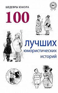 Коллектив Авторов -Шедевры юмора. 100 лучших юмористических историй