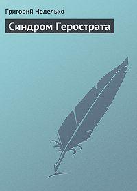 Григорий Неделько -Синдром Герострата