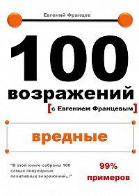Евгений Францев -100возражений. вредные
