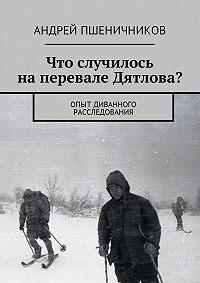 Андрей Пшеничников -Что случилось на перевале Дятлова? Опыт диванного расследования