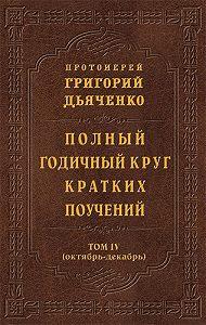 Протоиерей Григорий Дьяченко -Полный годичный круг кратких поучений. Том IV (октябрь – декабрь)