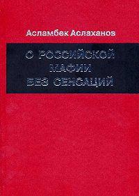 Асламбек Аслаханов -О российской мафии без сенсаций