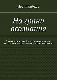 Иван Грибков - Награни осознания. Практическое пособие повхождению вмир внетелесного переживания иосознанию восне