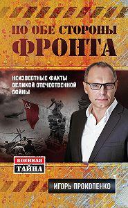 Игорь Прокопенко -По обе стороны фронта. Неизвестные факты Великой Отечественной войны